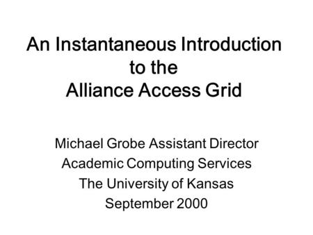 An Instantaneous Introduction to the Alliance Access Grid Michael Grobe Assistant Director Academic Computing Services The University of Kansas September.