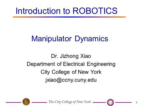 The City College of New York 1 Dr. Jizhong Xiao Department of Electrical Engineering City College of New York Manipulator Dynamics.
