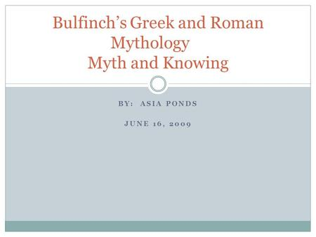 BY: ASIA PONDS JUNE 16, 2009 Bulfinch's Greek and Roman Mythology Myth and Knowing.