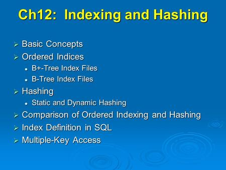 Ch12: Indexing and Hashing  Basic Concepts  Ordered Indices B+-Tree Index Files B+-Tree Index Files B-Tree Index Files B-Tree Index Files  Hashing Static.
