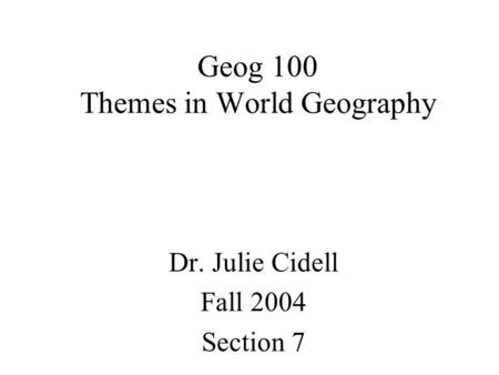 Geog 100 Themes in World Geography Dr. Julie Cidell Fall 2004 Section 7.