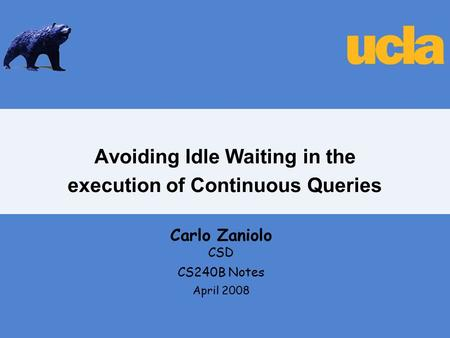 Avoiding Idle Waiting in the execution of Continuous Queries Carlo Zaniolo CSD CS240B Notes April 2008.