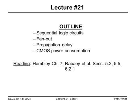 Lecture 21, Slide 1EECS40, Fall 2004Prof. White Lecture #21 OUTLINE –Sequential logic circuits –Fan-out –Propagation delay –CMOS power consumption Reading: