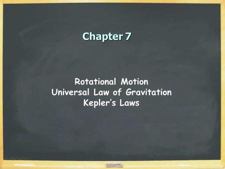 Chapter 7 Rotational Motion Universal Law of Gravitation Kepler's Laws.