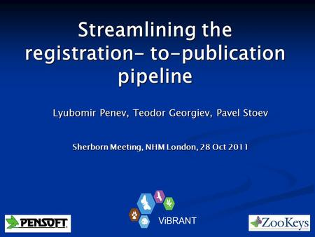 Streamlining the registration- to-publication pipeline Lyubomir Penev, Teodor Georgiev, Pavel Stoev Sherborn Meeting, NHM London, 28 Oct 2011 ViBRANT.