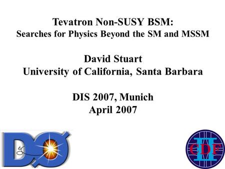 Tevatron Non-SUSY BSM: Searches for Physics Beyond the SM and MSSM David Stuart University of California, Santa Barbara DIS 2007, Munich April 2007.