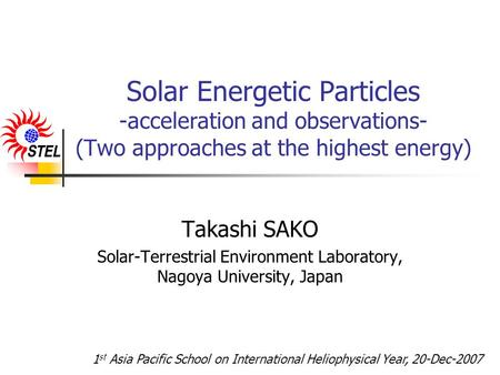 Solar Energetic Particles -acceleration and observations- (Two approaches at the highest energy) Takashi SAKO Solar-Terrestrial Environment Laboratory,