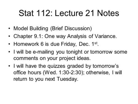 Stat 112: Lecture 21 Notes Model Building (Brief Discussion) Chapter 9.1: One way Analysis of Variance. Homework 6 is due Friday, Dec. 1 st. I will be.