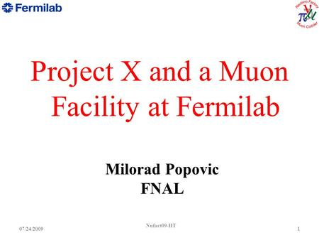 Nufact09-IIT 107/24/2009 Project X and a Muon Facility at Fermilab Milorad Popovic FNAL.