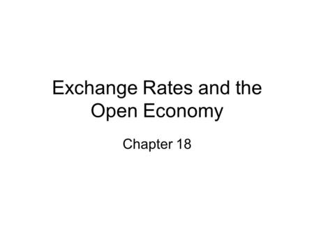 Exchange Rates and the Open Economy Chapter 18. Foreign Exchange Market Abbreviation: FOREX Over a trillion dollars worth are traded daily. Most trading.