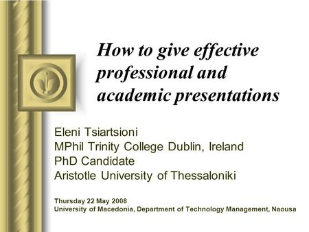 How to give effective professional and academic presentations Eleni Tsiartsioni MPhil Trinity College Dublin, Ireland PhD Candidate Aristotle University.