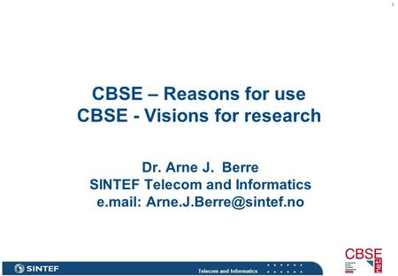Telecom and Informatics 1 CBSE – Reasons for use CBSE - Visions for research Dr. Arne J. Berre SINTEF Telecom and Informatics e.mail: