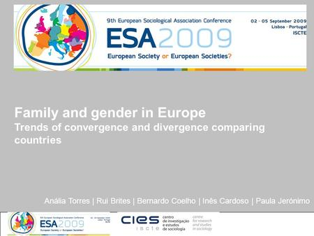 Anália Torres | Rui Brites | Bernardo Coelho | Inês Cardoso | Paula Jerónimo Family and gender in Europe Trends of convergence and divergence comparing.