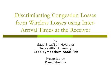 Discriminating Congestion Losses from Wireless Losses using Inter- Arrival Times at the Receiver By Saad Biaz,Nitin H.Vaidya Texas A&M University IEEE.