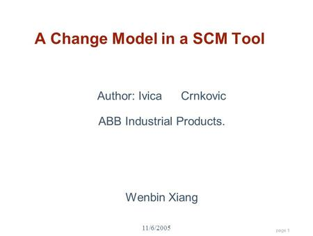 Page 1 11/6/2005 A Change Model in a SCM Tool Author: IvicaCrnkovic ABB Industrial Products. Wenbin Xiang.
