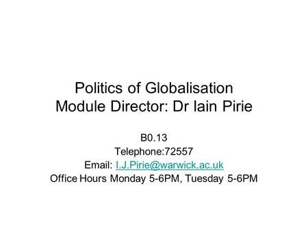 Politics of Globalisation Module Director: Dr Iain Pirie B0.13 Telephone:72557   Office Hours Monday.