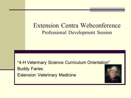 "Extension Centra Webconference Professional Development Session ""4-H Veterinary Science Curriculum Orientation"" Buddy Faries Extension Veterinary Medicine."