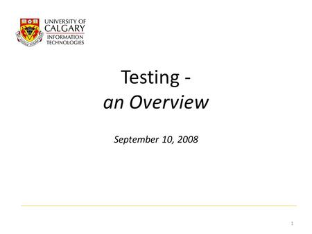 Testing - an Overview September 10, 2008 1. What is it, Why do it? Testing is a set of activities aimed at validating that an attribute or capability.