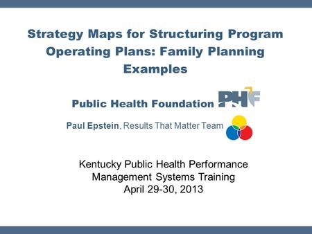 Strategy Maps for Structuring Program Operating Plans: Family Planning Examples Public Health Foundation Paul Epstein, Results That Matter Team Kentucky.
