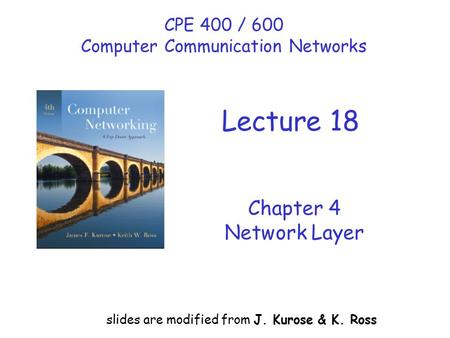 Chapter 4 Network Layer slides are modified from J. Kurose & K. Ross CPE 400 / 600 Computer Communication Networks Lecture 18.
