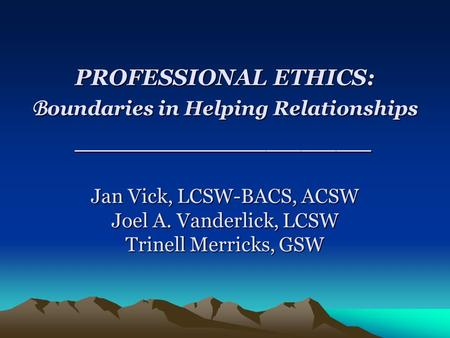 PROFESSIONAL ETHICS: Boundaries in Helping Relationships _________________ Jan Vick, LCSW-BACS, ACSW Joel A. Vanderlick, LCSW Trinell Merricks, GSW.
