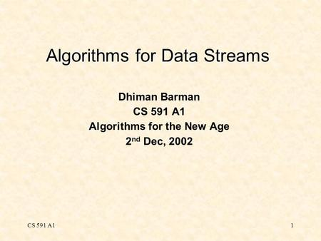 CS 591 A11 Algorithms for Data Streams Dhiman Barman CS 591 A1 Algorithms for the New Age 2 nd Dec, 2002.