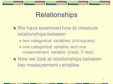 1 Relationships We have examined how to measure relationships between two categorical variables (chi-square) one categorical variable and one measurement.