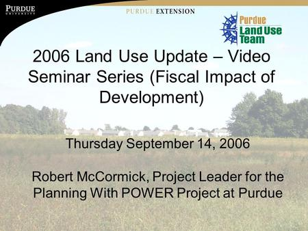 Purdue University is an Equal Opportunity/Equal Access institution. 2006 Land Use Update – Video Seminar Series (Fiscal Impact of Development) Thursday.