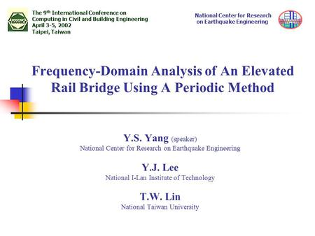 Frequency-Domain Analysis of An Elevated Rail Bridge Using A Periodic Method Y.S. Yang (speaker) National Center for Research on Earthquake Engineering.