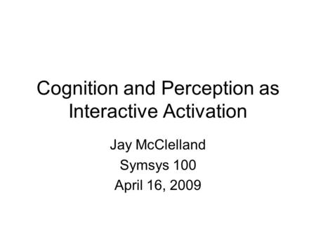 Cognition and Perception as Interactive Activation Jay McClelland Symsys 100 April 16, 2009.