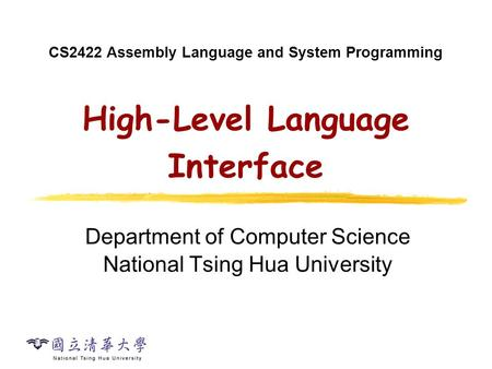 CS2422 Assembly Language and System Programming High-Level Language Interface Department of Computer Science National Tsing Hua University.