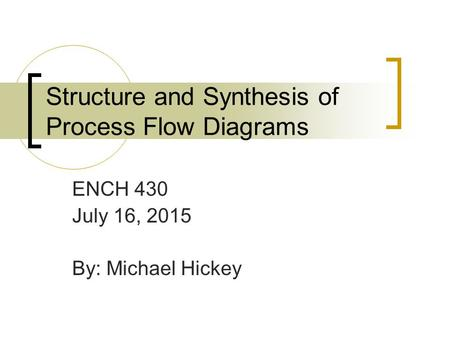 Structure and Synthesis of Process Flow Diagrams ENCH 430 July 16, 2015 By: Michael Hickey.