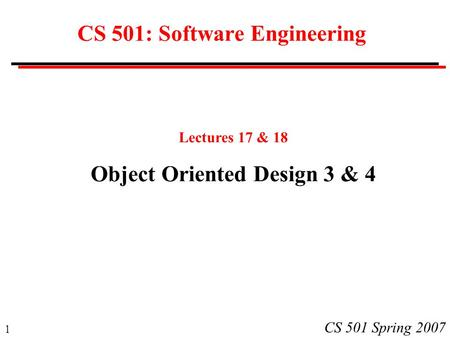 1 CS 501 Spring 2007 CS 501: Software Engineering Lectures 17 & 18 Object Oriented Design 3 & 4.