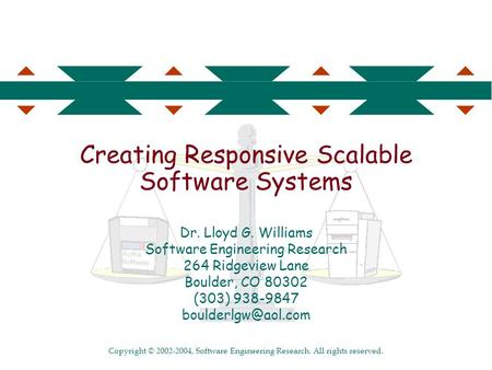Copyright © 2002-2004, Software Engineering Research. All rights reserved. Creating Responsive Scalable Software Systems Dr. Lloyd G. Williams Software.