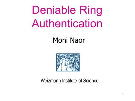 1 Deniable Ring Authentication Moni Naor Weizmann Institute of Science.