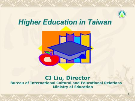 1 Higher Education in Taiwan CJ Liu, Director Bureau of International Cultural and Educational Relations Ministry of Education.