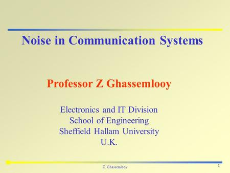 Z. Ghassemlooy 1 Noise in Communication Systems Professor Z Ghassemlooy Electronics and IT Division School of Engineering Sheffield Hallam University U.K.