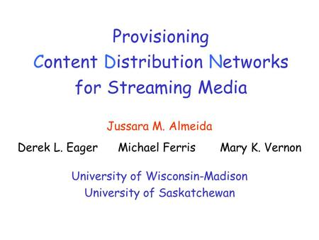 Provisioning Content Distribution Networks for Streaming Media Jussara M. Almeida Derek L. Eager Michael Ferris Mary K. Vernon University of Wisconsin-Madison.