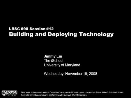 LBSC 690 Session #12 Building and Deploying Technology Jimmy Lin The iSchool University of Maryland Wednesday, November 19, 2008 This work is licensed.