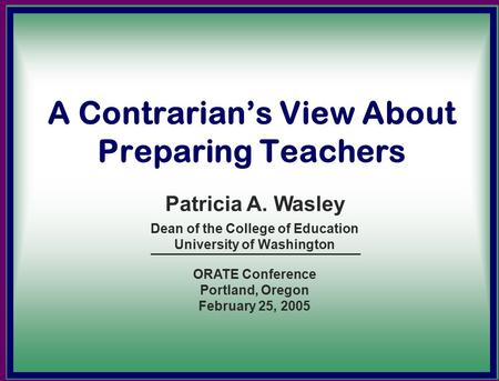 A Contrarian's View About Preparing Teachers Dean of the College of Education University of Washington Patricia A. Wasley ORATE Conference Portland, Oregon.