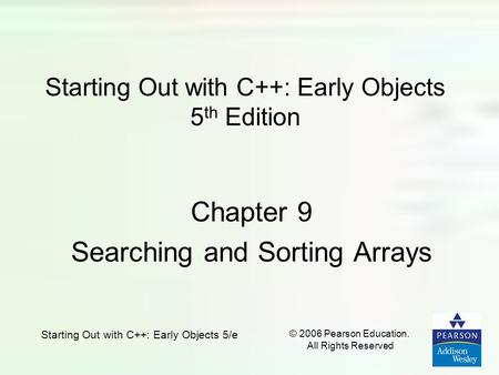 Starting Out with C++: Early Objects 5/e © 2006 Pearson Education. All Rights Reserved Starting Out with C++: Early Objects 5 th Edition Chapter 9 Searching.