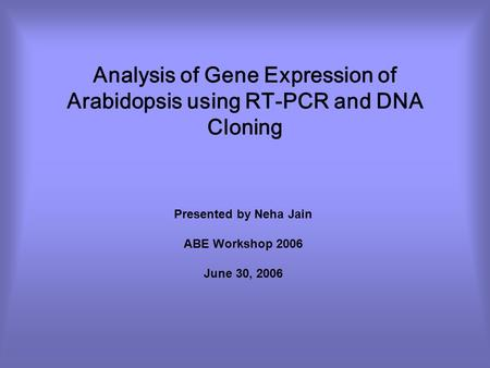Analysis of Gene Expression of Arabidopsis using RT-PCR and DNA Cloning Presented by Neha Jain ABE Workshop 2006 June 30, 2006.