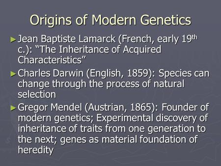 "Origins of Modern Genetics ► Jean Baptiste Lamarck (French, early 19 th c.): ""The Inheritance of Acquired Characteristics"" ► Charles Darwin (English, 1859):"