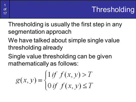 1 of 17 Thresholding Thresholding is usually the first step in any segmentation approach We have talked about simple single value thresholding already.