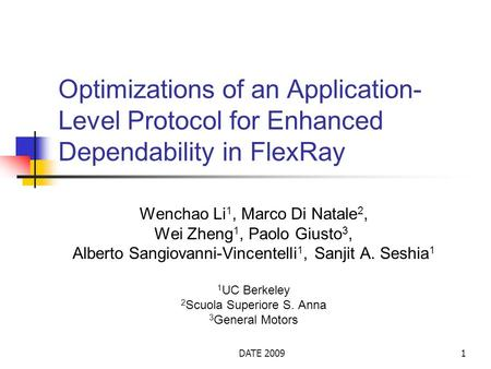 DATE 20091 Optimizations of an Application- Level Protocol for Enhanced Dependability in FlexRay Wenchao Li 1, Marco Di Natale 2, Wei Zheng 1, Paolo Giusto.