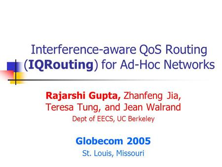 Interference-aware QoS Routing (IQRouting) for Ad-Hoc Networks Rajarshi Gupta, Zhanfeng Jia, Teresa Tung, and Jean Walrand Dept of EECS, UC Berkeley Globecom.