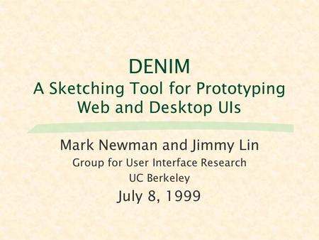 DENIM A Sketching Tool for Prototyping Web and Desktop UIs Mark Newman and Jimmy Lin Group for User Interface Research UC Berkeley July 8, 1999.