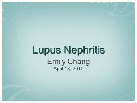 "Lupus Nephritis Emily Chang April 13, 2010. The ""Glom"""