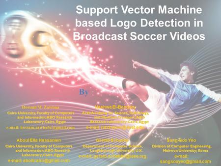 Support Vector Machine based Logo Detection in Broadcast Soccer Videos Hossam M. Zawbaa Cairo University, Faculty of Computers and Information; ABO Research.