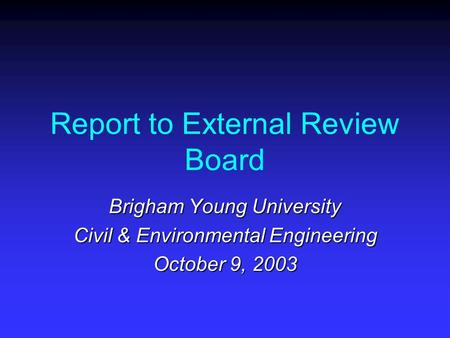 Report to External Review Board Brigham Young University Civil & Environmental Engineering October 9, 2003.